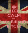 KEEP CALM AND IT'S MY BIRTHDAY BITCH! - Personalised Poster A4 size