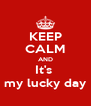KEEP CALM AND It's  my lucky day - Personalised Poster A4 size