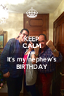 KEEP CALM AND   It's my nephew's   BIRTHDAY - Personalised Poster A4 size