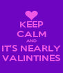 KEEP CALM AND IT'S NEARLY VALINTINES - Personalised Poster A4 size