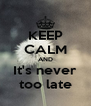 KEEP CALM AND It's never too late - Personalised Poster A4 size