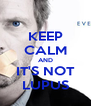 KEEP CALM AND IT'S NOT LUPUS - Personalised Poster A4 size