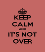 KEEP CALM AND IT'S NOT OVER - Personalised Poster A4 size