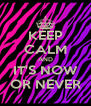 KEEP CALM AND IT'S NOW OR NEVER - Personalised Poster A4 size