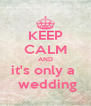 KEEP CALM AND it's only a   wedding - Personalised Poster A4 size