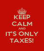 KEEP CALM AND IT'S ONLY TAXES! - Personalised Poster A4 size