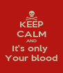 KEEP CALM AND It's only  Your blood - Personalised Poster A4 size