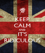 KEEP CALM AND IT'S RIDICULOUS - Personalised Poster A4 size