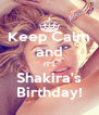 Keep Calm and IT'S Shakira's Birthday! - Personalised Poster A4 size