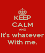 KEEP CALM AND It's whatever With me. - Personalised Poster A4 size