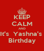 KEEP CALM AND It's  Yashna's  Birthday - Personalised Poster A4 size