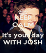 KEEP CALM AND It's your day WITH JOSH - Personalised Poster A4 size