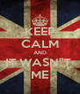 """KEEP CALM AND IT WASN""""T  ME - Personalised Poster A4 size"""