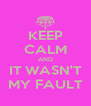 KEEP CALM AND IT WASN'T MY FAULT - Personalised Poster A4 size