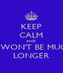 KEEP CALM AND IT WON'T BE MUCH LONGER - Personalised Poster A4 size