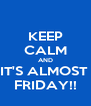 KEEP CALM AND IT'S ALMOST  FRIDAY!! - Personalised Poster A4 size