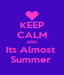 KEEP CALM AND Its Almost  Summer  - Personalised Poster A4 size