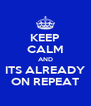 KEEP CALM AND ITS ALREADY ON REPEAT - Personalised Poster A4 size