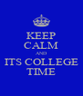 KEEP CALM AND ITS COLLEGE TIME - Personalised Poster A4 size