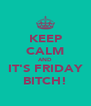 KEEP CALM AND IT'S FRIDAY BITCH! - Personalised Poster A4 size