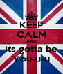 KEEP CALM AND Its gotta be You-u-u - Personalised Poster A4 size