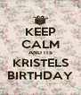 KEEP CALM AND ITS KRISTELS BIRTHDAY - Personalised Poster A4 size