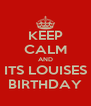 KEEP CALM AND ITS LOUISES BIRTHDAY - Personalised Poster A4 size