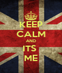 KEEP CALM AND ITS  ME - Personalised Poster A4 size