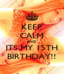 KEEP CALM AND ITS MY 15TH BIRTHDAY!! - Personalised Poster A4 size