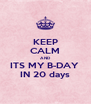 KEEP CALM AND ITS MY B-DAY  IN 20 days - Personalised Poster A4 size