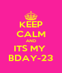 KEEP CALM AND ITS MY  BDAY-23 - Personalised Poster A4 size