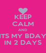KEEP CALM AND ITS MY BDAY IN 2 DAYS - Personalised Poster A4 size