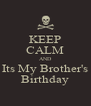 KEEP CALM AND Its My Brother's Birthday - Personalised Poster A4 size