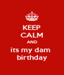 KEEP CALM AND its my dam  birthday - Personalised Poster A4 size