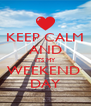 KEEP CALM AND ITS MY WEEKEND  DAY - Personalised Poster A4 size