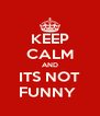 KEEP CALM AND ITS NOT FUNNY  - Personalised Poster A4 size