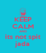 KEEP CALM AND its not spit jada - Personalised Poster A4 size