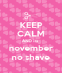 KEEP CALM AND its  november no shave - Personalised Poster A4 size