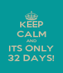 KEEP CALM AND ITS ONLY 32 DAYS! - Personalised Poster A4 size