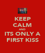 KEEP CALM AND ITS ONLY A FIRST KISS - Personalised Poster A4 size