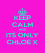 KEEP CALM AND ITS ONLY CHLOE X - Personalised Poster A4 size