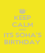 KEEP CALM AND ITS SOHA'S BIRTHDAY - Personalised Poster A4 size