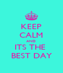 KEEP CALM AND ITS THE  BEST DAY - Personalised Poster A4 size
