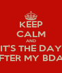 KEEP CALM AND IT'S THE DAY AFTER MY BDAY - Personalised Poster A4 size