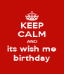 KEEP CALM AND its wish me birthday - Personalised Poster A4 size