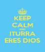 KEEP CALM AND ITURRA ERES DIOS - Personalised Poster A4 size