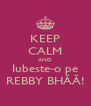 KEEP CALM AND Iubeste-o pe REBBY BHĂĂ! - Personalised Poster A4 size