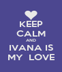 KEEP CALM AND IVANA IS MY  LOVE - Personalised Poster A4 size