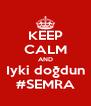 KEEP CALM AND Iyki doğdun #SEMRA - Personalised Poster A4 size