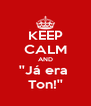 KEEP CALM AND ''Já era  Ton!'' - Personalised Poster A4 size